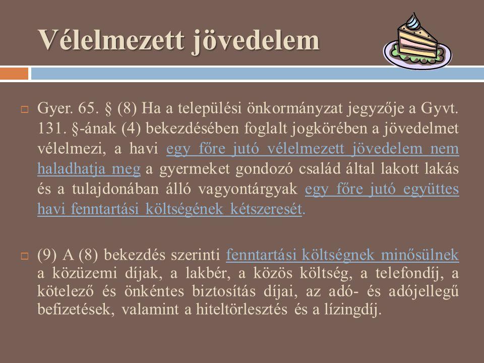 Vélelmezett jövedelem  Gyer. 65. § (8) Ha a települési önkormányzat jegyzője a Gyvt. 131. §-ának (4) bekezdésében foglalt jogkörében a jövedelmet vél