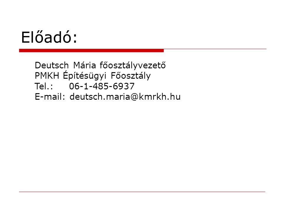 Előadó: Deutsch Mária főosztályvezető PMKH Építésügyi Főosztály Tel.: 06-1-485-6937 E-mail: deutsch.maria@kmrkh.hu