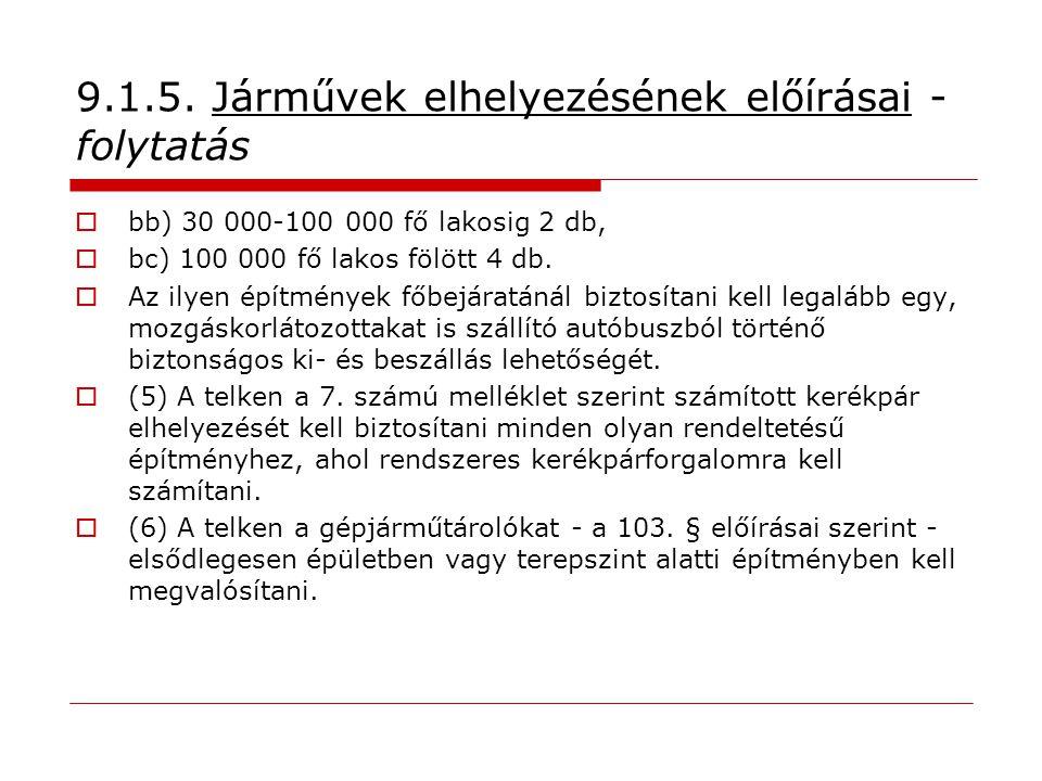 9.1.5. Járművek elhelyezésének előírásai - folytatás  bb) 30 000-100 000 fő lakosig 2 db,  bc) 100 000 fő lakos fölött 4 db.  Az ilyen építmények f