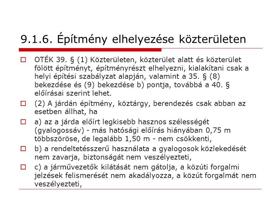 9.1.6. Építmény elhelyezése közterületen  OTÉK 39. § (1) Közterületen, közterület alatt és közterület fölött építményt, építményrészt elhelyezni, kia