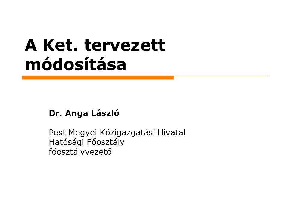 A Ket. tervezett módosítása Dr. Anga László Pest Megyei Közigazgatási Hivatal Hatósági Főosztály főosztályvezető