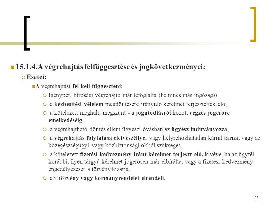 23 15.1.4.A végrehajtás felfüggesztése és jogkövetkezményei:  Esetei: A végrehajtást fel kell függeszteni:  Igényper, bírósági végrehajtó már lefoglalta (ha nincs más ingóság))  a kézbesítési vélelem megdöntésére irányuló kérelmet terjesztettek elő,  a kötelezett meghalt, megszűnt - a jogutódlásról hozott végzés jogerőre emelkedéséig,  a végrehajtható döntés elleni ügyészi óvásban az ügyész indítványozza,  a végrehajtás folytatása életveszéllyel vagy helyrehozhatatlan kárral járna, vagy az közegészségügyi vagy közbiztonsági okból szükséges,  a kötelezett fizetési kedvezmény iránt kérelmet terjeszt elő, kivéve, ha az ügyfél korábbi, ilyen tárgyú kérelmét jogerősen már elbírálta, vagy a fizetési kedvezmény engedélyezését a törvény kizárja,  azt törvény vagy kormányrendelet elrendeli.