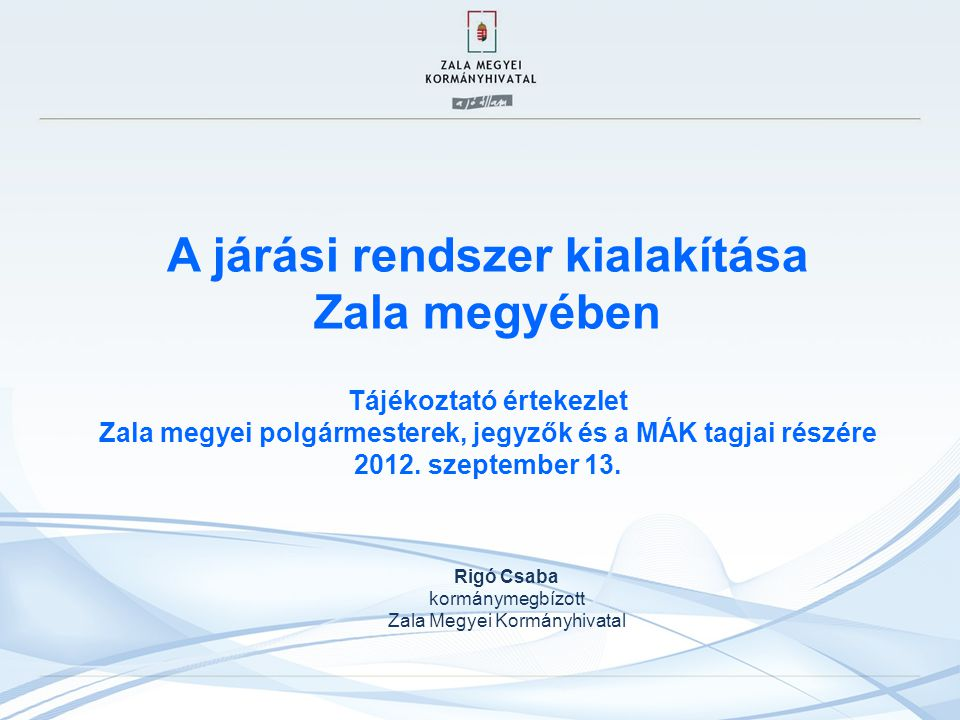 A járási rendszer kialakítása Zala megyében Tájékoztató értekezlet Zala megyei polgármesterek, jegyzők és a MÁK tagjai részére 2012. szeptember 13. Ri
