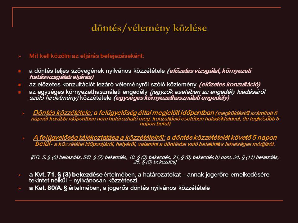 döntés/vélemény közlése  Mit kell közölni az eljárás befejezéseként: a döntés teljes szövegének nyilvános közzététele (előzetes vizsgálat, környezeti hatásvizsgálati eljárás) a döntés teljes szövegének nyilvános közzététele (előzetes vizsgálat, környezeti hatásvizsgálati eljárás) az előzetes konzultációt lezáró véleményről szóló közlemény (előzetes konzultáció) az előzetes konzultációt lezáró véleményről szóló közlemény (előzetes konzultáció) az egységes környezethasználati engedély (jegyzők esetében az engedély kiadásáról szóló hirdetmény) közzététele (egységes környezethasználati engedély) az egységes környezethasználati engedély (jegyzők esetében az engedély kiadásáról szóló hirdetmény) közzététele (egységes környezethasználati engedély)  Döntés közzététele: a felügyelőség által megjelölt időpontban ( megküldéstől számított 8 napnál korábbi időpontban nem határozható meg; konzultáció esetében haladéktalanul, de legkésőbb 5 napon belül)  A felügyelőség tájékoztatása a közzétételről: a döntés közzétételét követő 5 napon belül - a közzététel időpontjáról, helyéről, valamint a döntésbe való betekintés lehetséges módjáról.