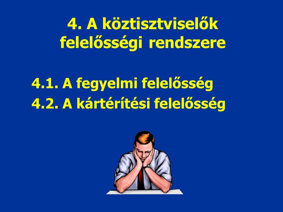4. A köztisztviselők felelősségi rendszere 4.1. A fegyelmi felelősség 4.2. A kártérítési felelősség