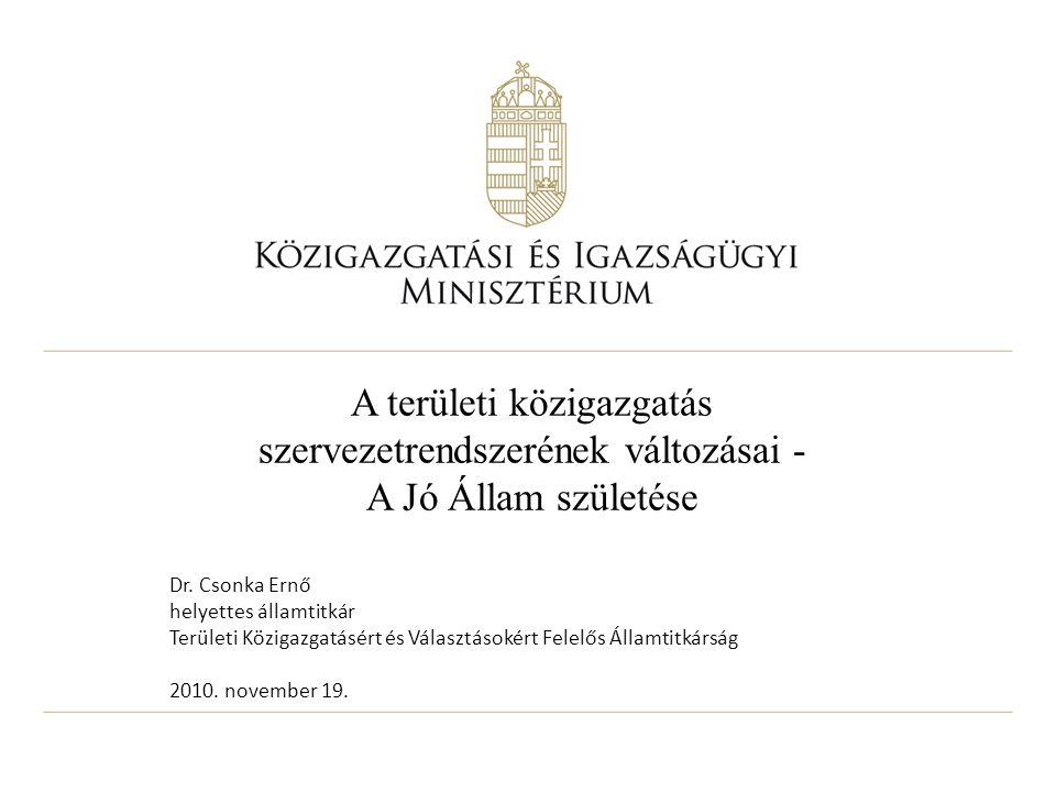 A területi közigazgatás szervezetrendszerének változásai - A Jó Állam születése Dr. Csonka Ernő helyettes államtitkár Területi Közigazgatásért és Vála