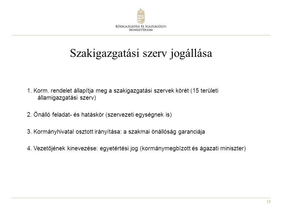 19 Szakigazgatási szerv jogállása 1. Korm. rendelet állapítja meg a szakigazgatási szervek körét (15 területi államigazgatási szerv) 2. Önálló feladat