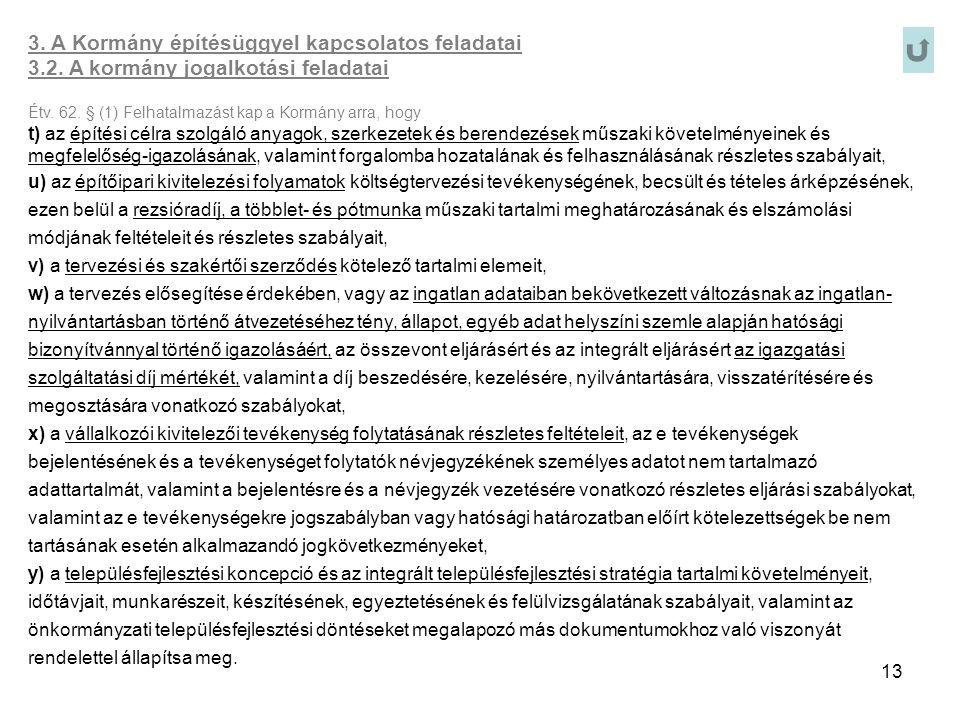 13 3. A Kormány építésüggyel kapcsolatos feladatai 3.2. A kormány jogalkotási feladatai Étv. 62. § (1) Felhatalmazást kap a Kormány arra, hogy t) az é