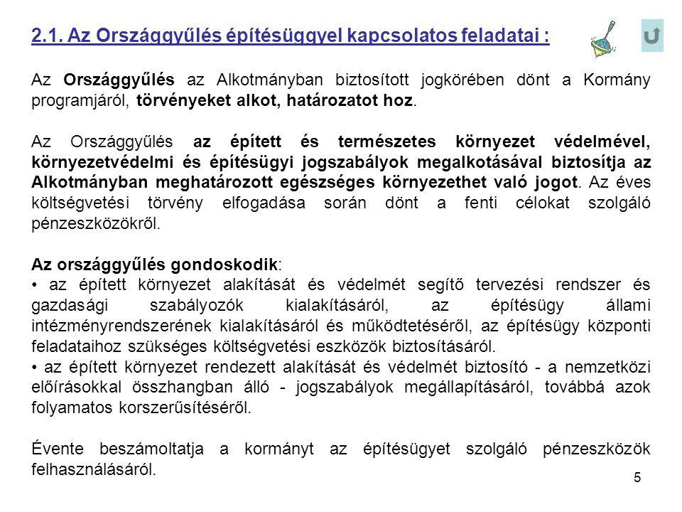 5 2.1. Az Országgyűlés építésüggyel kapcsolatos feladatai : Az Országgyűlés az Alkotmányban biztosított jogkörében dönt a Kormány programjáról, törvén