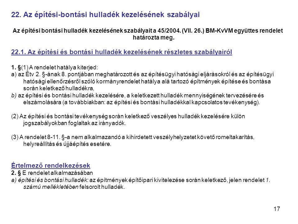 17 22. Az építési-bontási hulladék kezelésének szabályai Az építési bontási hulladék kezelésének szabályait a 45/2004. (VII. 26.) BM-KvVM együttes ren