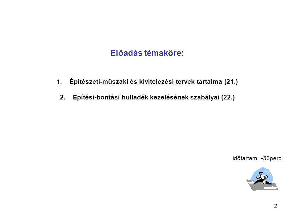 2 Előadás témaköre: 1. Építészeti-műszaki és kivitelezési tervek tartalma (21.) 2. Építési-bontási hulladék kezelésének szabályai (22.) időtartam: ~30
