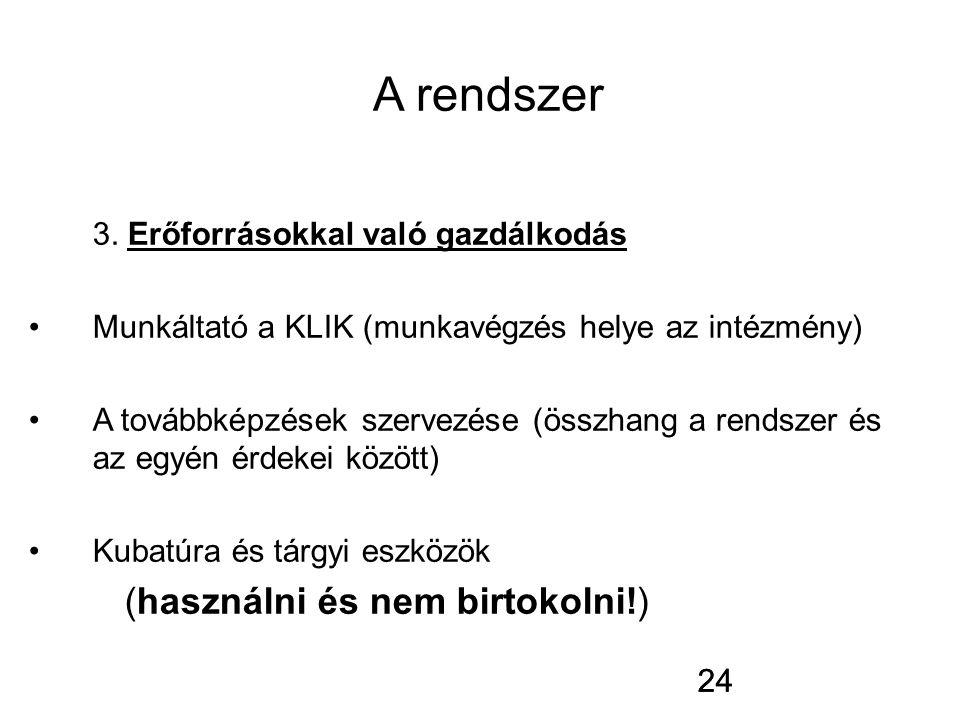 24 A rendszer 3. Erőforrásokkal való gazdálkodás Munkáltató a KLIK (munkavégzés helye az intézmény) A továbbképzések szervezése (összhang a rendszer é