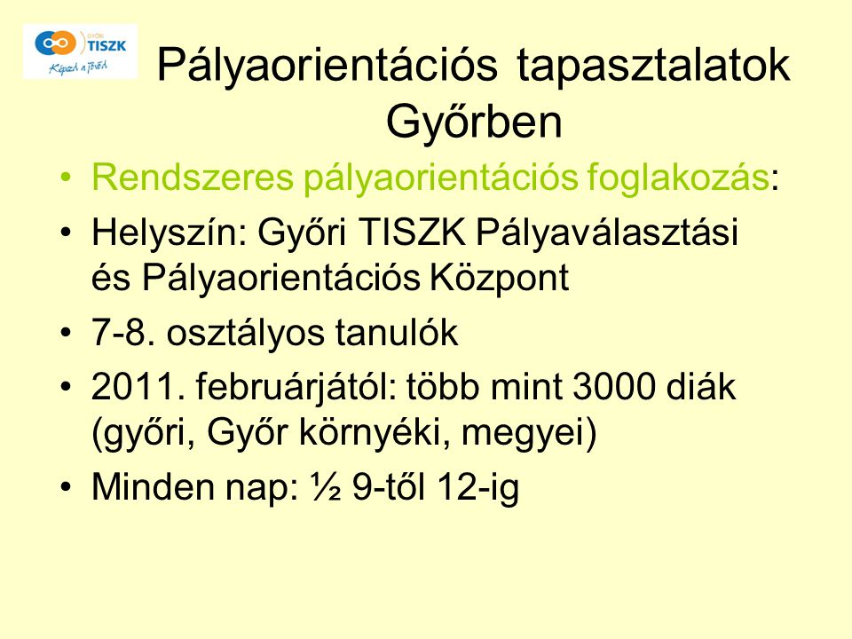 Pályaorientációs tapasztalatok Győrben Rendszeres pályaorientációs foglakozás: Helyszín: Győri TISZK Pályaválasztási és Pályaorientációs Központ 7-8.