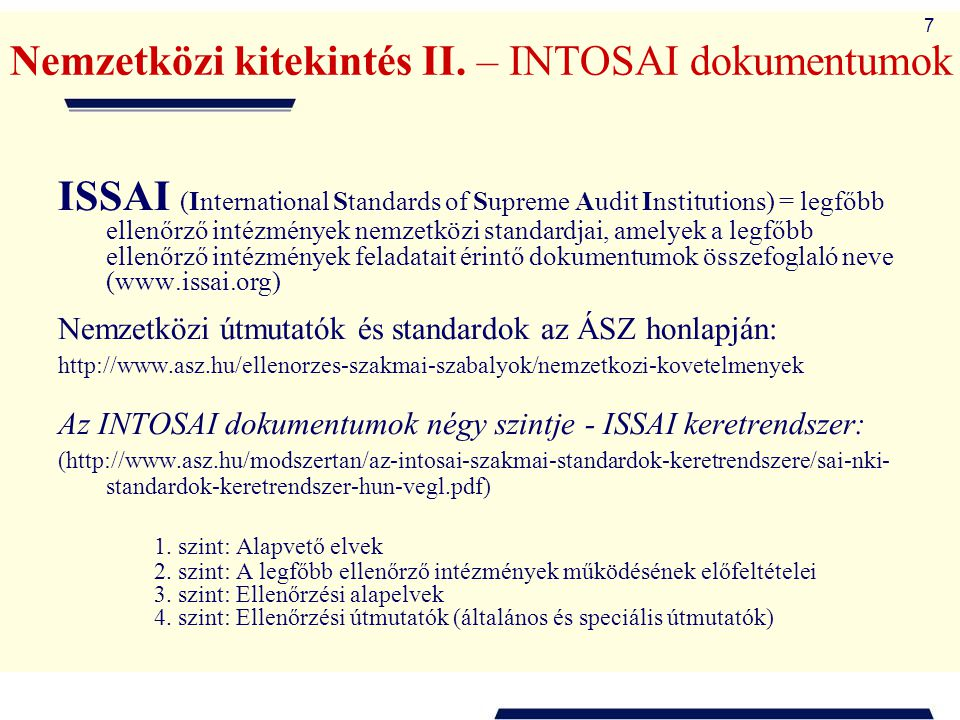 8 INTOSAI standardok és útmutatók keretrendszere A legfőbb ellenőrző intézmények nemzetközi standardjai (International Standards of Supreme Audit Institutions = ISSAI) 1.