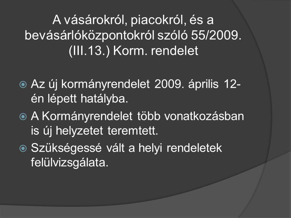 A vásárokról, piacokról, és a bevásárlóközpontokról szóló 55/2009. (III.13.) Korm. rendelet  Az új kormányrendelet 2009. április 12- én lépett hatály