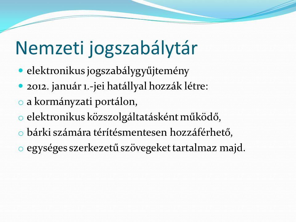 Nemzeti jogszabálytár elektronikus jogszabálygyűjtemény 2012. január 1.-jei hatállyal hozzák létre: o a kormányzati portálon, o elektronikus közszolgá