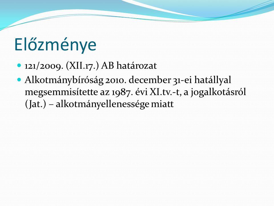 Előzménye 121/2009. (XII.17.) AB határozat Alkotmánybíróság 2010. december 31-ei hatállyal megsemmisítette az 1987. évi XI.tv.-t, a jogalkotásról (Jat