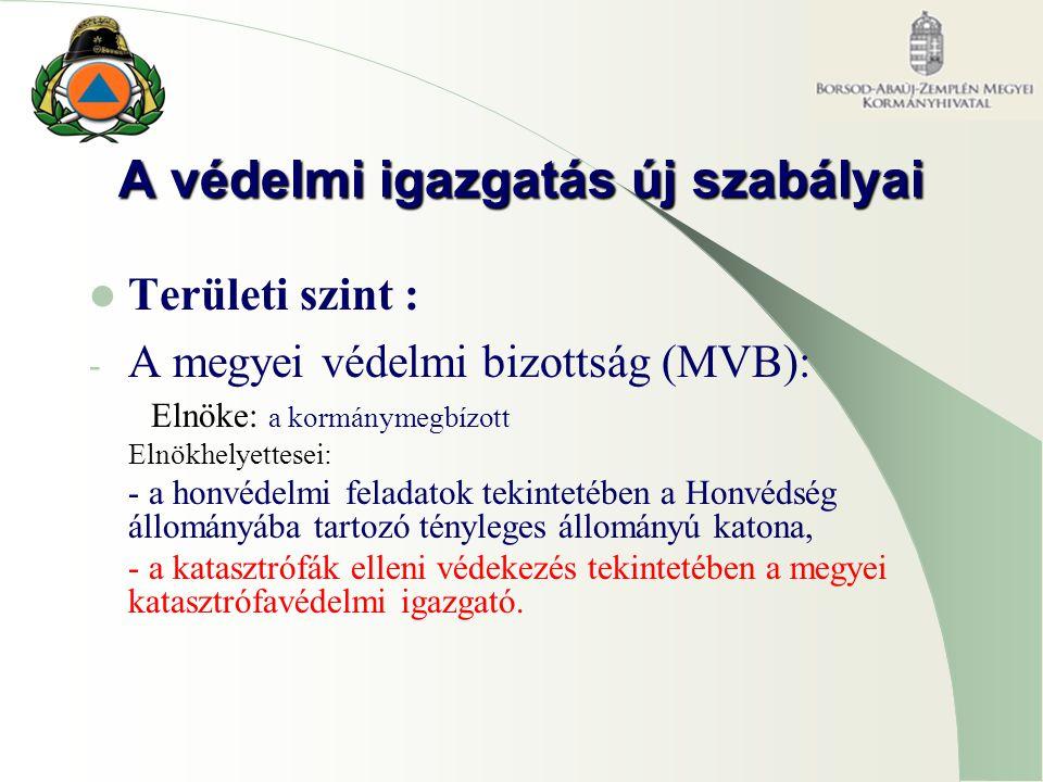A védelmi igazgatás új szabályai Területi szint : - A megyei védelmi bizottság (MVB): Elnöke: a kormánymegbízott Elnökhelyettesei: - a honvédelmi feladatok tekintetében a Honvédség állományába tartozó tényleges állományú katona, - a katasztrófák elleni védekezés tekintetében a megyei katasztrófavédelmi igazgató.