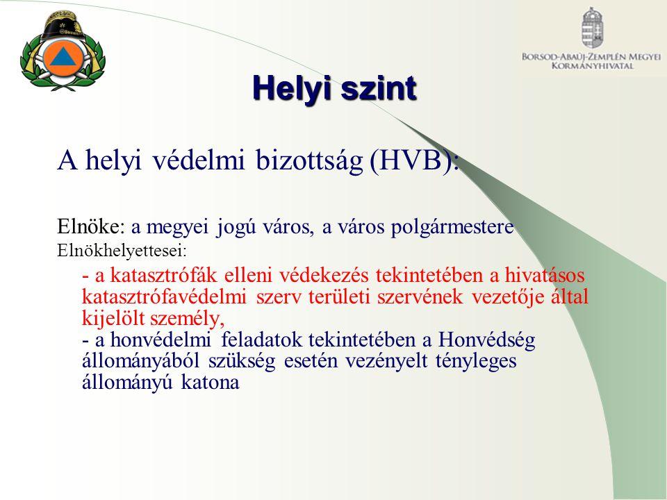 Helyi szint A helyi védelmi bizottság (HVB): Elnöke: a megyei jogú város, a város polgármestere Elnökhelyettesei: - a katasztrófák elleni védekezés te