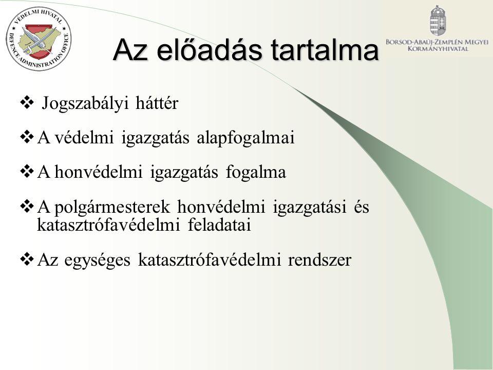 Az előadás tartalma  Jogszabályi háttér  A védelmi igazgatás alapfogalmai  A honvédelmi igazgatás fogalma  A polgármesterek honvédelmi igazgatási és katasztrófavédelmi feladatai  Az egységes katasztrófavédelmi rendszer