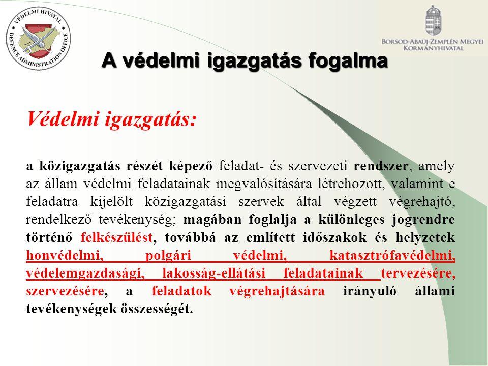 A védelmi igazgatás fogalma Védelmi igazgatás: a közigazgatás részét képező feladat- és szervezeti rendszer, amely az állam védelmi feladatainak megvalósítására létrehozott, valamint e feladatra kijelölt közigazgatási szervek által végzett végrehajtó, rendelkező tevékenység; magában foglalja a különleges jogrendre történő felkészülést, továbbá az említett időszakok és helyzetek honvédelmi, polgári védelmi, katasztrófavédelmi, védelemgazdasági, lakosság-ellátási feladatainak tervezésére, szervezésére, a feladatok végrehajtására irányuló állami tevékenységek összességét.