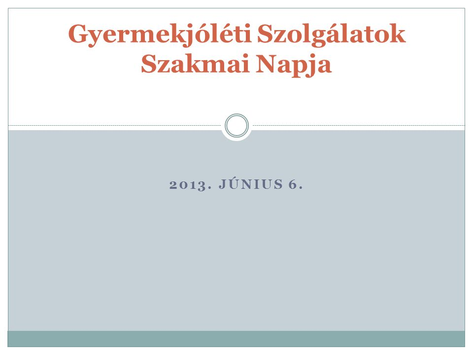 2013. JÚNIUS 6. Gyermekjóléti Szolgálatok Szakmai Napja