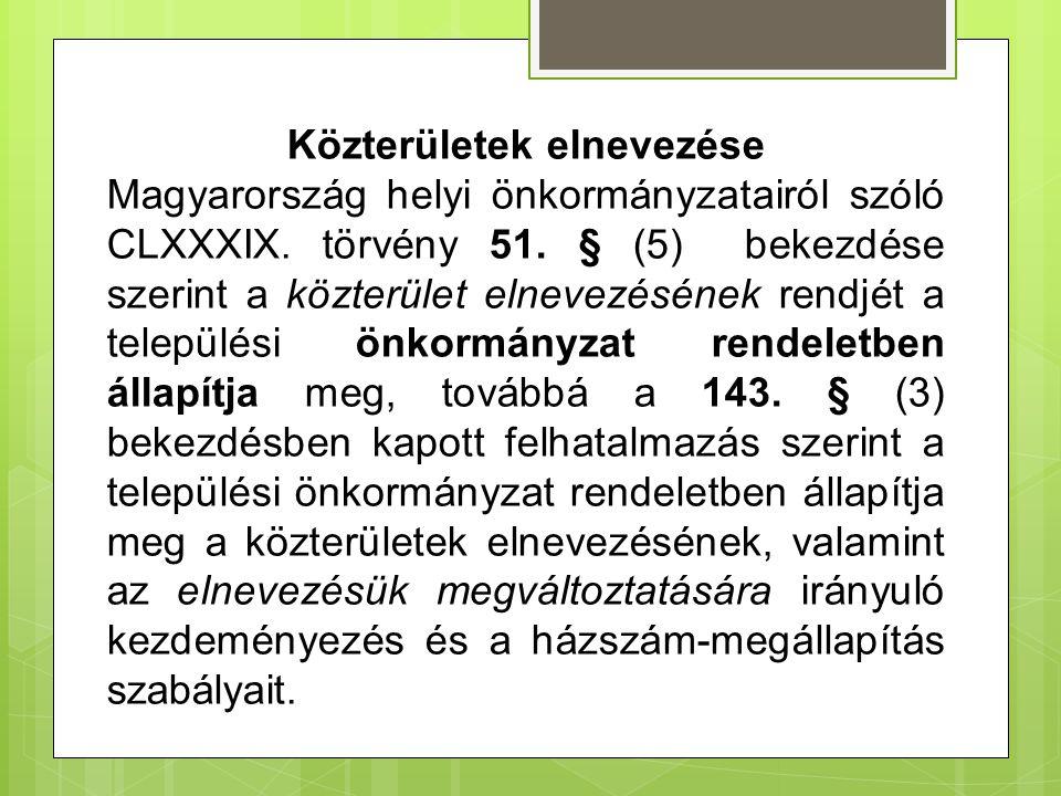 Közterületek elnevezése Magyarország helyi önkormányzatairól szóló CLXXXIX. törvény 51. § (5) bekezdése szerint a közterület elnevezésének rendjét a t