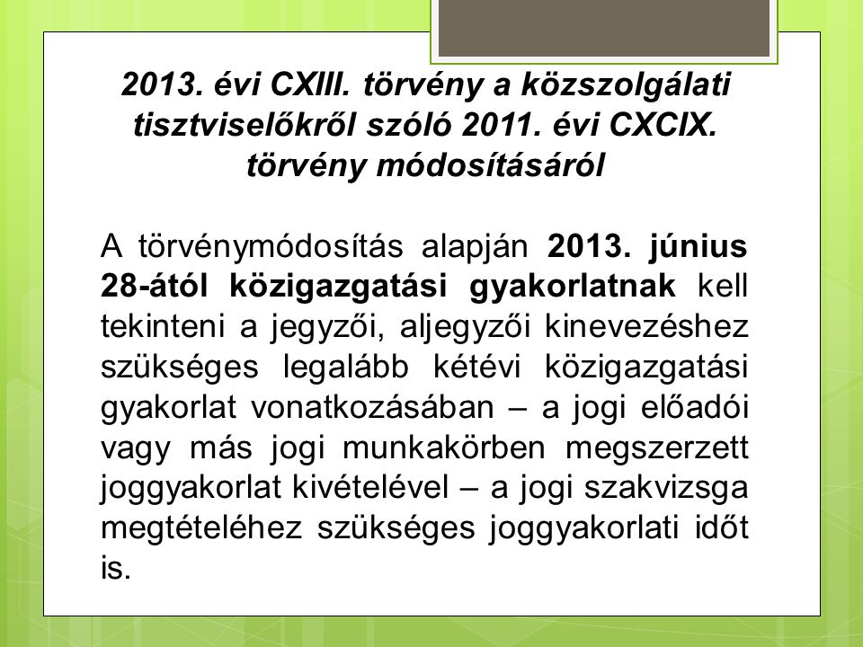 2013. évi CXIII. törvény a közszolgálati tisztviselőkről szóló 2011. évi CXCIX. törvény módosításáról A törvénymódosítás alapján 2013. június 28-ától