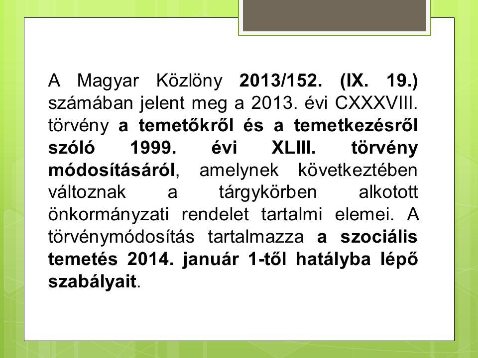 A Magyar Közlöny 2013/152. (IX. 19.) számában jelent meg a 2013. évi CXXXVIII. törvény a temetőkről és a temetkezésről szóló 1999. évi XLIII. törvény