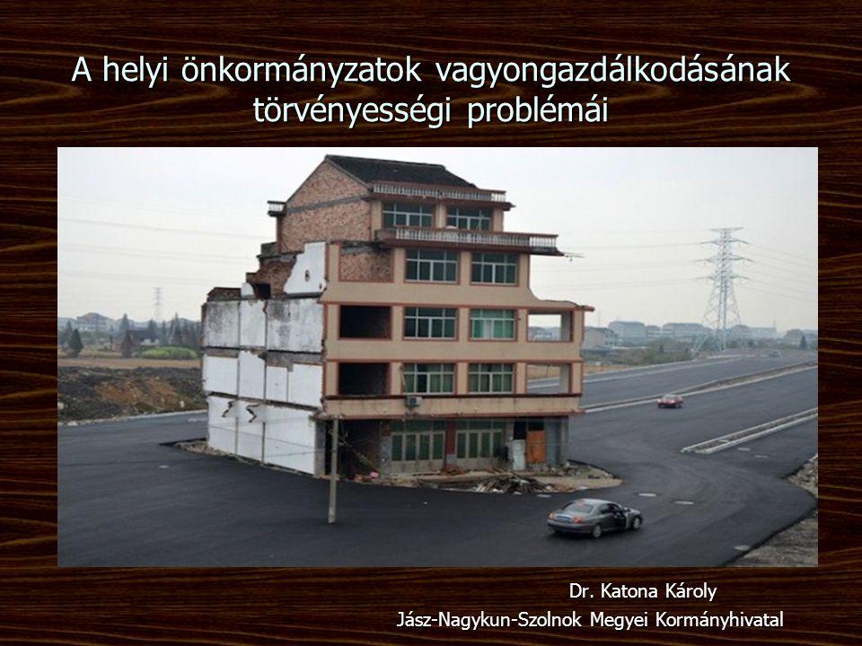 A helyi önkormányzatok vagyongazdálkodásának törvényességi problémái Dr. Katona Károly Jász-Nagykun-Szolnok Megyei Kormányhivatal