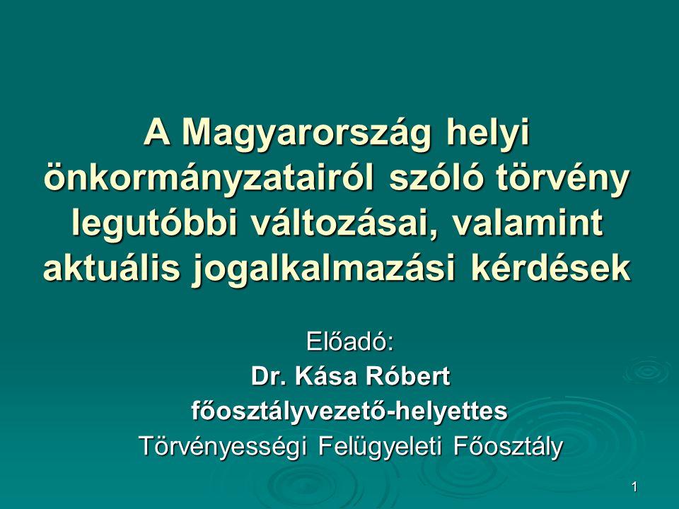 1 A Magyarország helyi önkormányzatairól szóló törvény legutóbbi változásai, valamint aktuális jogalkalmazási kérdések Előadó: Dr. Kása Róbert főosztá
