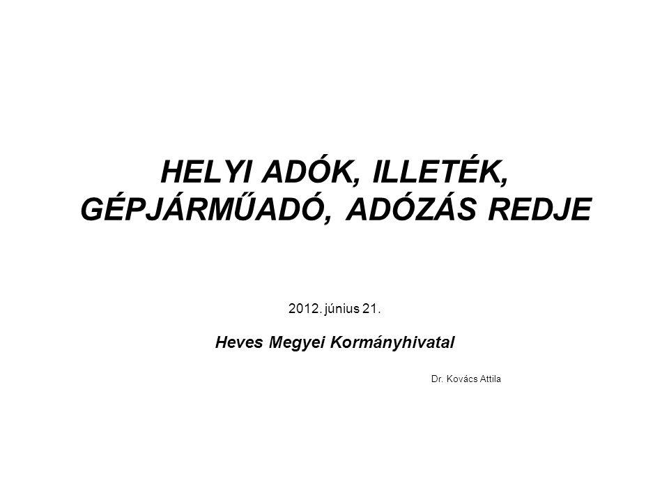 HELYI ADÓK, ILLETÉK, GÉPJÁRMŰADÓ, ADÓZÁS REDJE 2012. június 21. Heves Megyei Kormányhivatal Dr. Kovács Attila