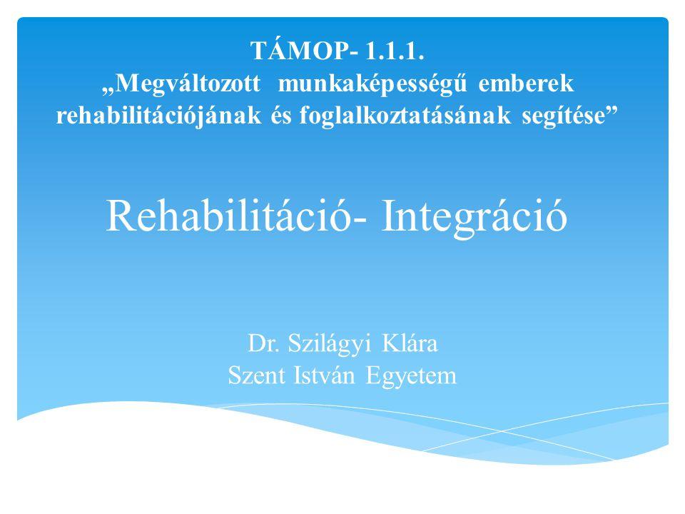 """""""olyan szervezett segítség, melyre egészségükben, testi, szellemi, épségükben tartósan vagy véglegesen károsodott emberek rászorulnak a társadalomba, a közösségbe történő visszailleszkedésük érdekében. (WHO, 1980) Rehabilitáció"""