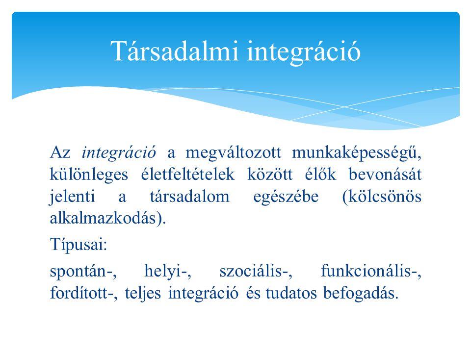 Az integráció a megváltozott munkaképességű, különleges életfeltételek között élők bevonását jelenti a társadalom egészébe (kölcsönös alkalmazkodás).