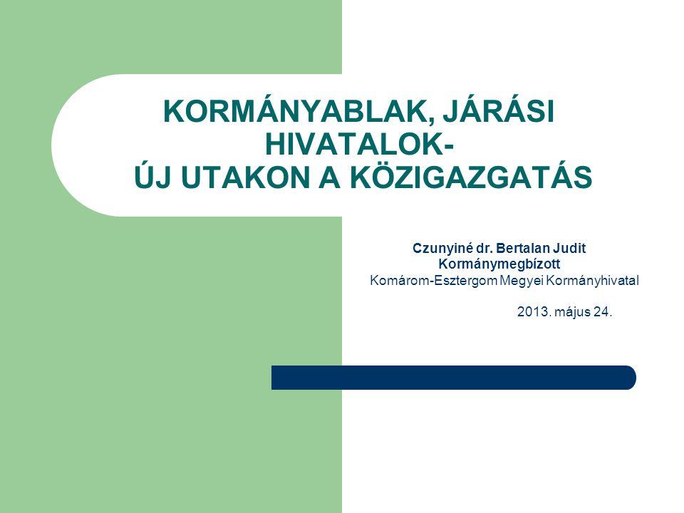 KORMÁNYABLAK, JÁRÁSI HIVATALOK- ÚJ UTAKON A KÖZIGAZGATÁS Czunyiné dr. Bertalan Judit Kormánymegbízott Komárom-Esztergom Megyei Kormányhivatal 2013. má