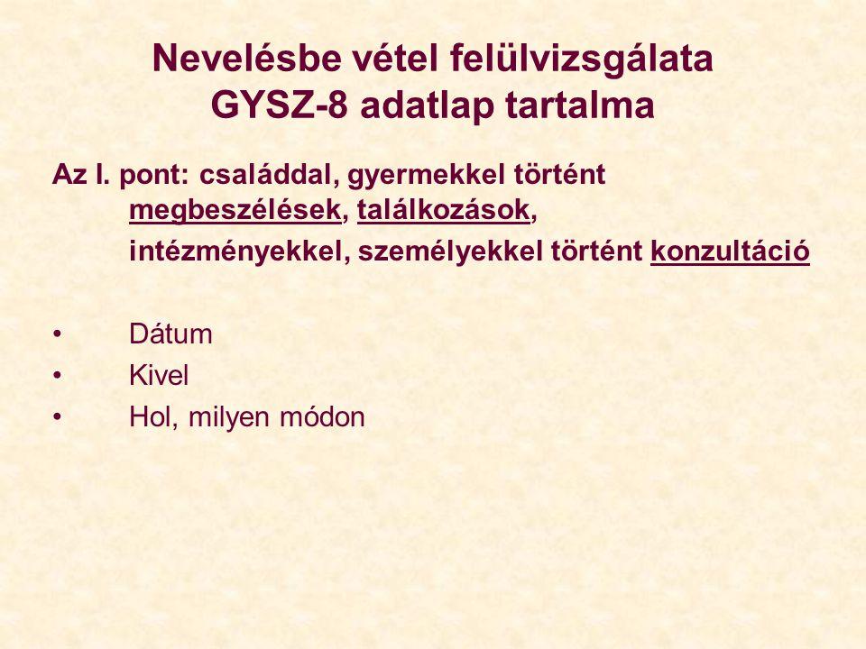 Nevelésbe vétel felülvizsgálata GYSZ-8 adatlap tartalma Az I. pont: családdal, gyermekkel történt megbeszélések, találkozások, intézményekkel, személy
