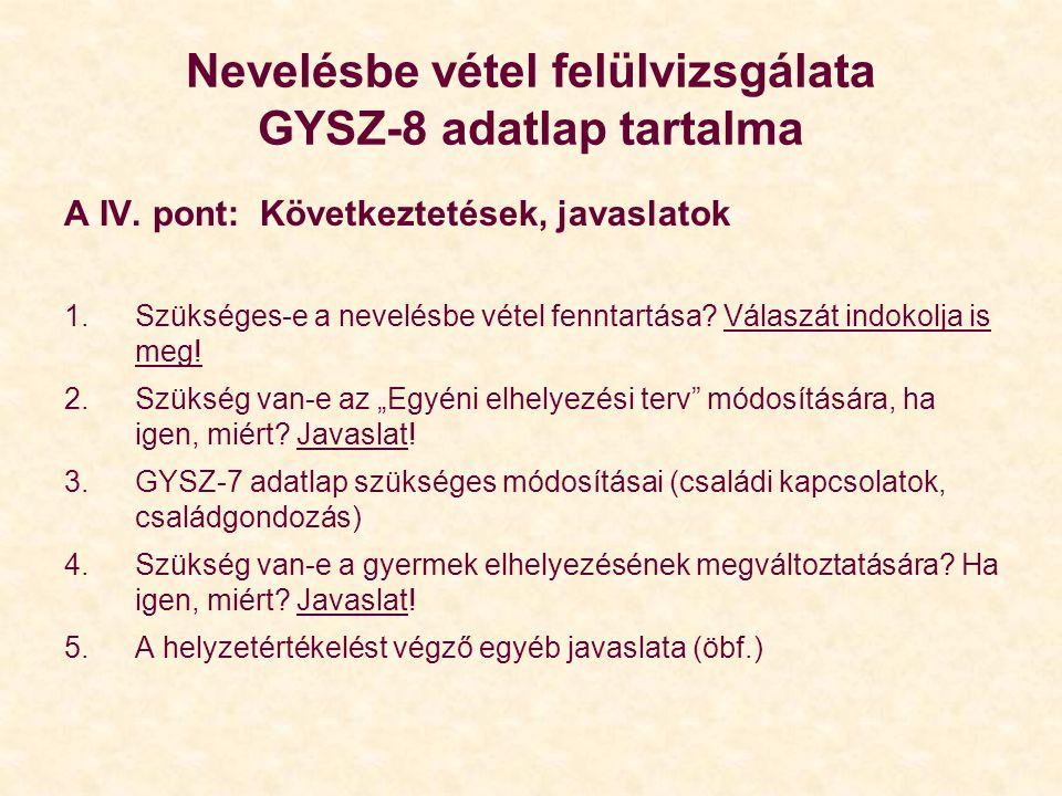 Nevelésbe vétel felülvizsgálata GYSZ-8 adatlap tartalma A IV. pont: Következtetések, javaslatok 1.Szükséges-e a nevelésbe vétel fenntartása? Válaszát