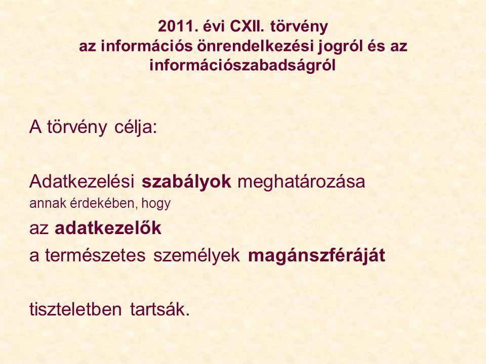 2011. évi CXII. törvény az információs önrendelkezési jogról és az információszabadságról A törvény célja: Adatkezelési szabályok meghatározása annak