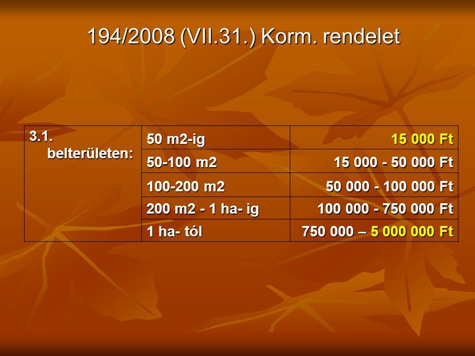 194/2008 (VII.31.) Korm. rendelet 3.1. belterületen: 50 m2-ig 15 000 Ft 50-100 m2 15 000 - 50 000 Ft 100-200 m2 50 000 - 100 000 Ft 200 m2 - 1 ha- ig