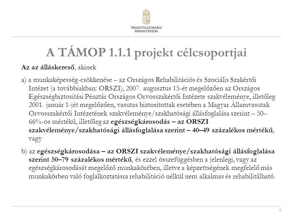 6 A TÁMOP 1.1.1 projekt célcsoportjai Az az álláskereső, akinek a) a munkaképesség-csökkenése – az Országos Rehabilitációs és Szociális Szakértői Intézet (a továbbiakban: ORSZI), 2007.