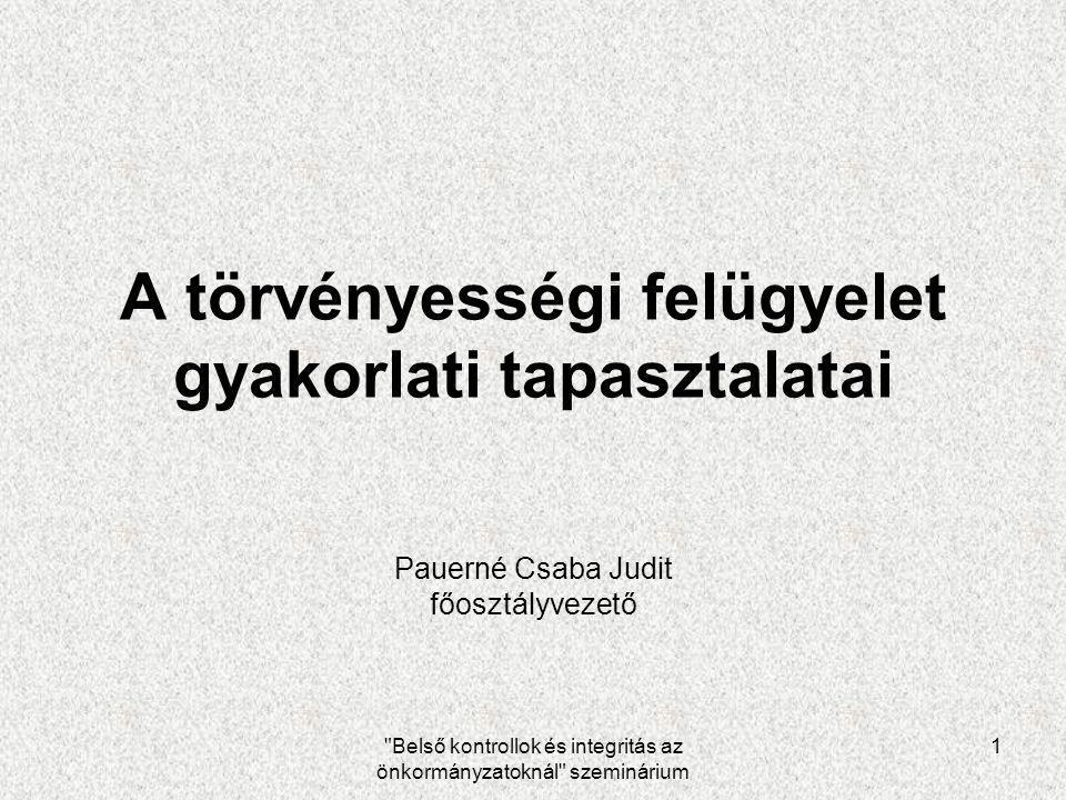 Belső kontrollok és integritás az önkormányzatoknál szeminárium 1 A törvényességi felügyelet gyakorlati tapasztalatai Pauerné Csaba Judit főosztályvezető