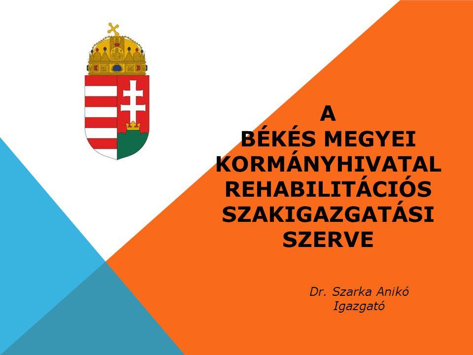 A BÉKÉS MEGYEI KORMÁNYHIVATAL REHABILITÁCIÓS SZAKIGAZGATÁSI SZERVE Dr. Szarka Anikó Igazgató