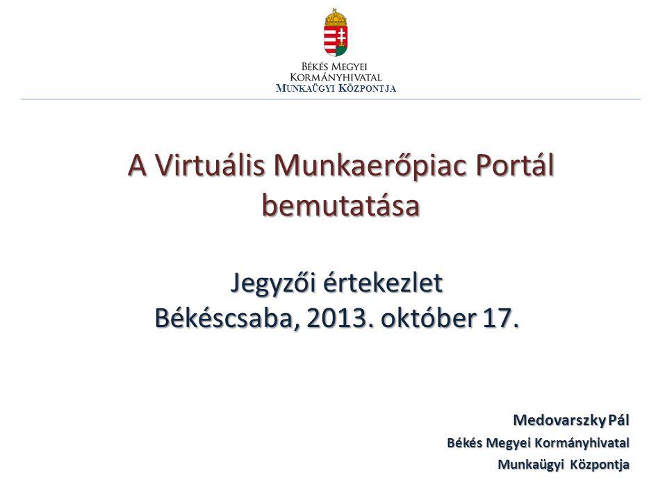 A Virtuális Munkaerőpiac Portál bemutatása M UNKAÜGYI K ÖZPONTJA Medovarszky Pál Békés Megyei Kormányhivatal Munkaügyi Központja Jegyzői értekezlet Bé