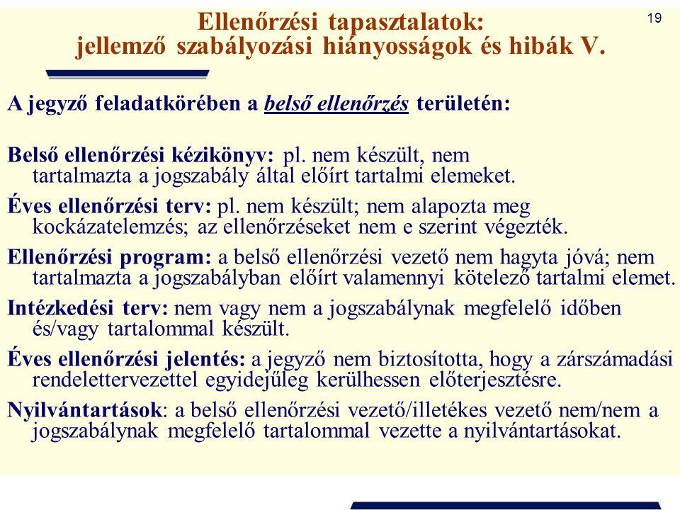 19 Ellenőrzési tapasztalatok: jellemző szabályozási hiányosságok és hibák V. A jegyző feladatkörében a belső ellenőrzés területén: Belső ellenőrzési k