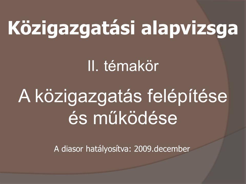 II. témakör A közigazgatás felépítése és működése Közigazgatási alapvizsga A diasor hatályosítva: 2009.december