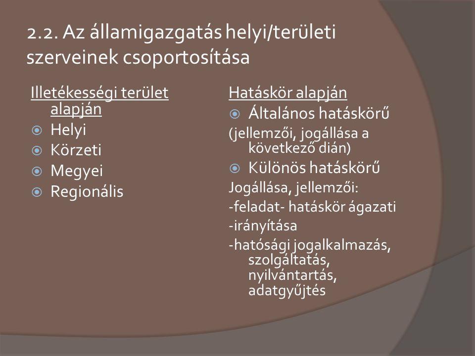 2.2. Az államigazgatás helyi/területi szerveinek csoportosítása Illetékességi terület alapján  Helyi  Körzeti  Megyei  Regionális Hatáskör alapján