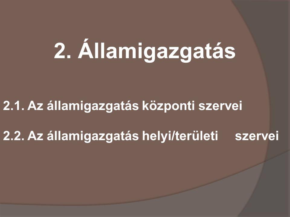 2.Államigazgatás 2.1. Az államigazgatás központi szervei 2.2.