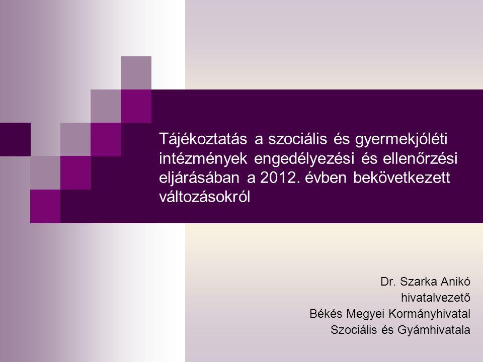 Tájékoztatás a szociális és gyermekjóléti intézmények engedélyezési és ellenőrzési eljárásában a 2012. évben bekövetkezett változásokról Dr. Szarka An