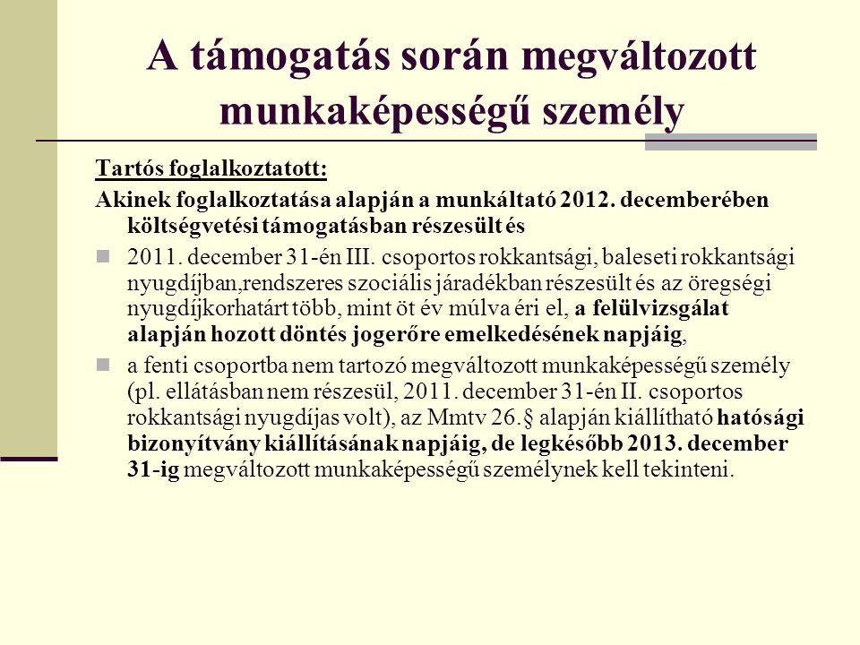 A támogatás során m egváltozott munkaképességű személy Tartós foglalkoztatott: Akinek foglalkoztatása alapján a munkáltató 2012. decemberében költségv