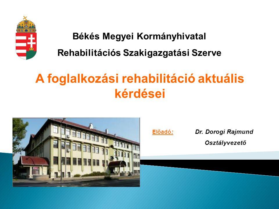 Békés Megyei Kormányhivatal Rehabilitációs Szakigazgatási Szerve A foglalkozási rehabilitáció aktuális kérdései Előadó : Dr. Dorogi Rajmund Osztályvez